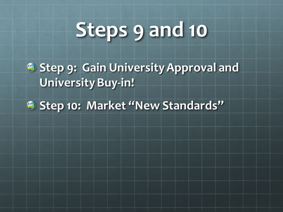 Steps 9 and 10 Step 9: Gain University Approval and University Buy-in.