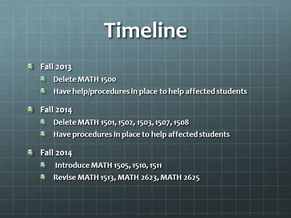 Timeline Fall 2013 Delete MATH 1500 Have help/procedures in place to help affected students Fall 2014 Delete MATH 1501, 1502, 1503, 1507, 1508 Have procedures in place to help affected students Fall 2014 Introduce MATH 1505, 1510, 1511 Introduce MATH 1505, 1510, 1511 Revise MATH 1513, MATH 2623, MATH 2625