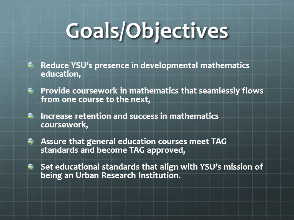 Goals/Objectives Reduce YSU's presence in developmental mathematics education, Provide coursework in mathematics that seamlessly flows from one course to the next, Increase retention and success in mathematics coursework, Assure that general education courses meet TAG standards and become TAG approved, Set educational standards that align with YSU's mission of being an Urban Research Institution.