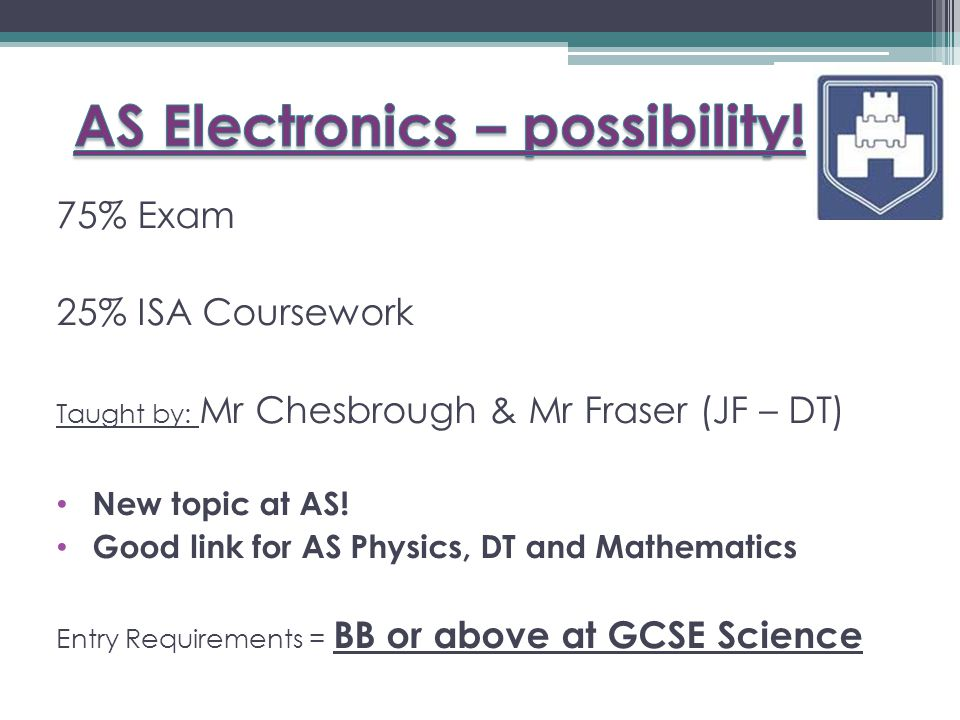 75% Exam 25% ISA Coursework Taught by: Mr Chesbrough & Mr Fraser (JF – DT) New topic at AS.
