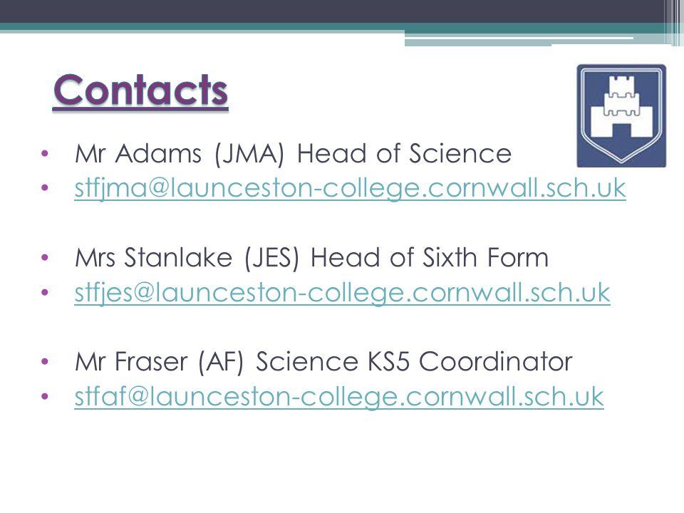 Mr Adams (JMA) Head of Science stfjma@launceston-college.cornwall.sch.uk Mrs Stanlake (JES) Head of Sixth Form stfjes@launceston-college.cornwall.sch.uk Mr Fraser (AF) Science KS5 Coordinator stfaf@launceston-college.cornwall.sch.uk