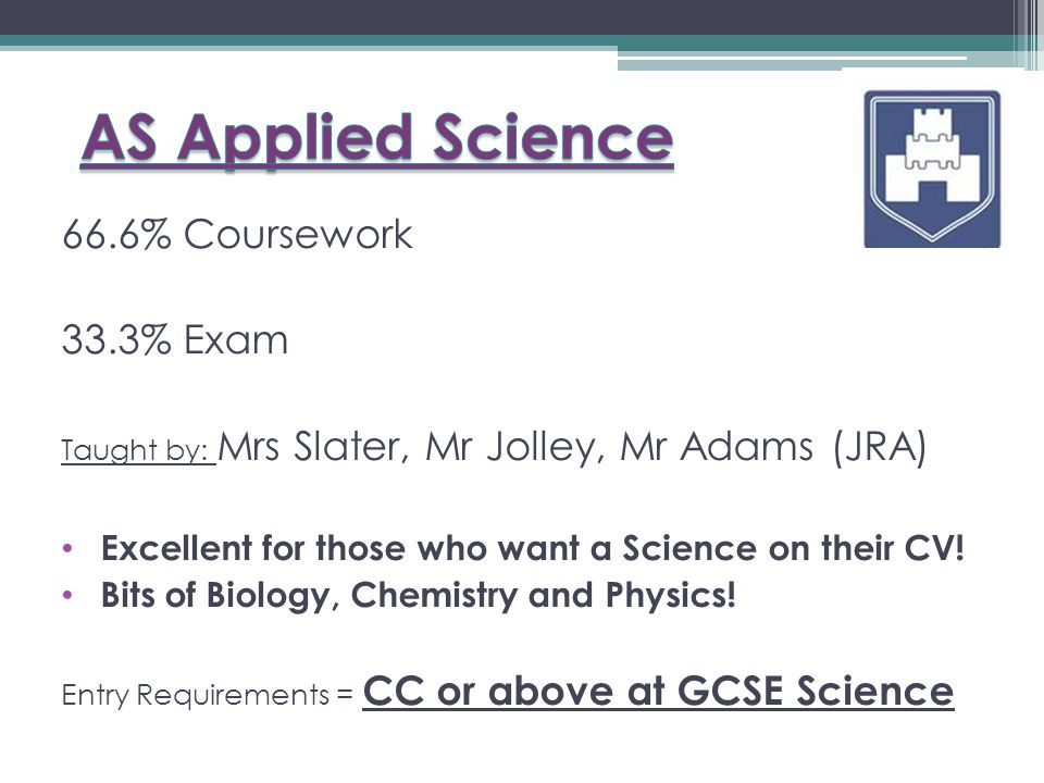 66.6% Coursework 33.3% Exam Taught by: Mrs Slater, Mr Jolley, Mr Adams (JRA) Excellent for those who want a Science on their CV.