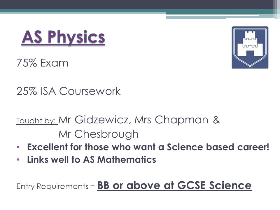 75% Exam 25% ISA Coursework Taught by: Mr Gidzewicz, Mrs Chapman & Mr Chesbrough Excellent for those who want a Science based career.