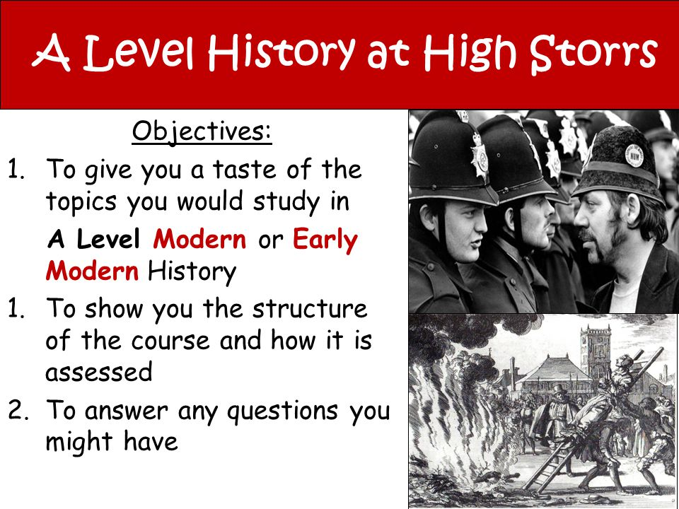A Level History at High Storrs Objectives: 1.To give you a taste of the topics you would study in A Level Modern or Early Modern History 1.To show you the structure of the course and how it is assessed 2.To answer any questions you might have