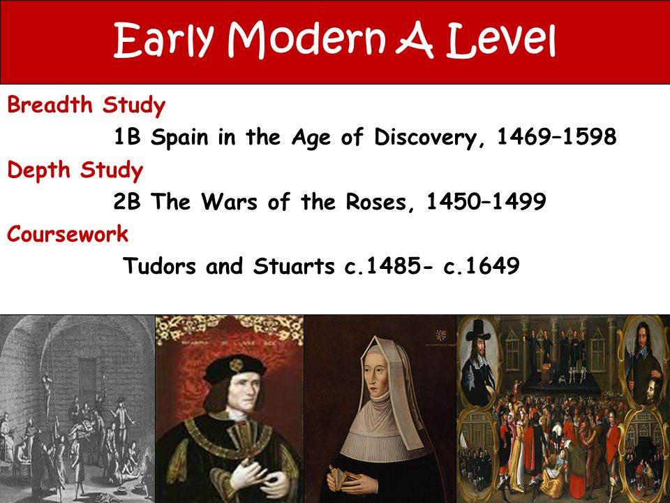 Early Modern A Level Breadth Study 1B Spain in the Age of Discovery, 1469–1598 Depth Study 2B The Wars of the Roses, 1450–1499 Coursework Tudors and S