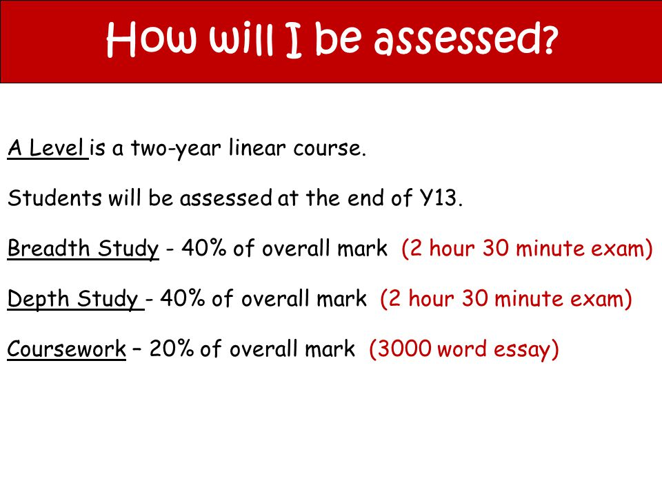 How will I be assessed? A Level is a two-year linear course. Students will be assessed at the end of Y13. Breadth Study - 40% of overall mark (2 hour