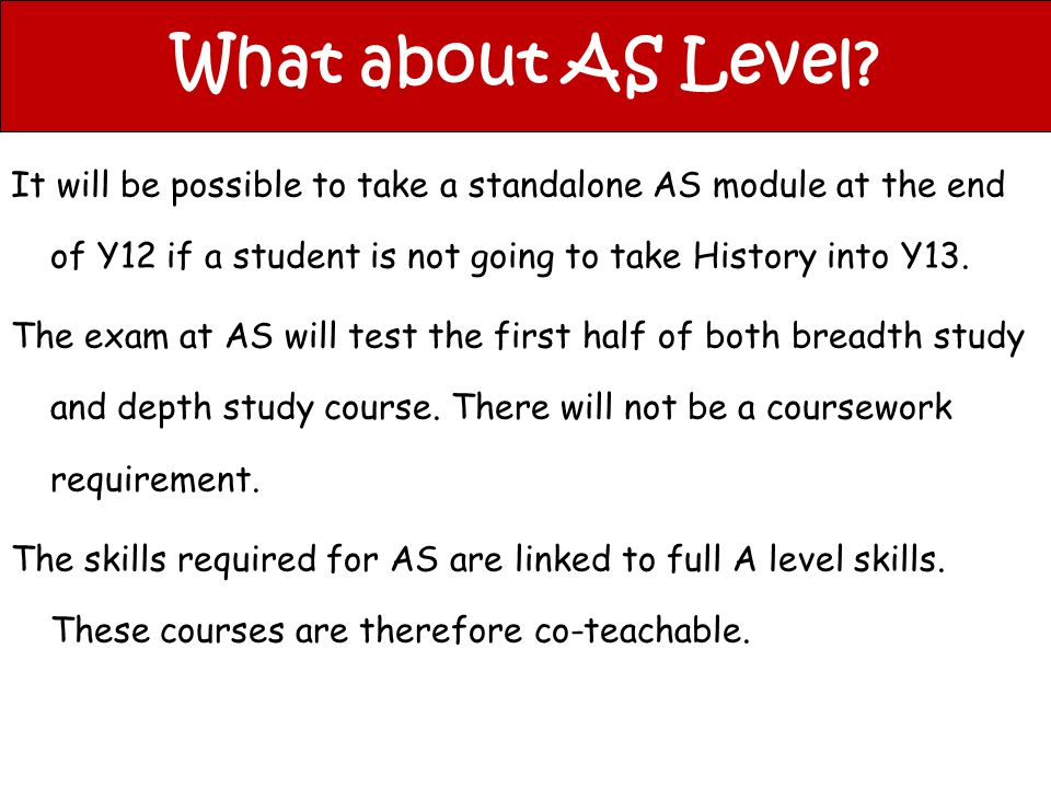What about AS Level? It will be possible to take a standalone AS module at the end of Y12 if a student is not going to take History into Y13. The exam