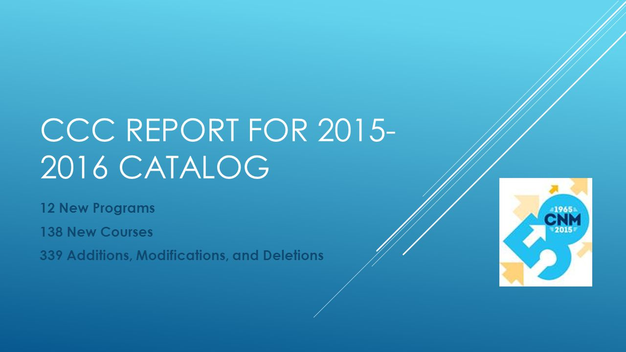 CCC REPORT FOR 2015- 2016 CATALOG 12 New Programs 138 New Courses 339 Additions, Modifications, and Deletions