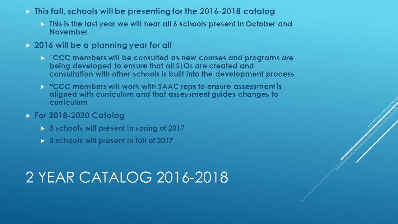 2 YEAR CATALOG 2016-2018  This fall, schools will be presenting for the 2016-2018 catalog  This is the last year we will hear all 6 schools present in October and November  2016 will be a planning year for all  *CCC members will be consulted as new courses and programs are being developed to ensure that all SLOs are created and consultation with other schools is built into the development process  *CCC members will work with SAAC reps to ensure assessment is aligned with curriculum and that assessment guides changes to curriculum  For 2018-2020 Catalog  3 schools will present in spring of 2017  3 schools will present in fall of 2017