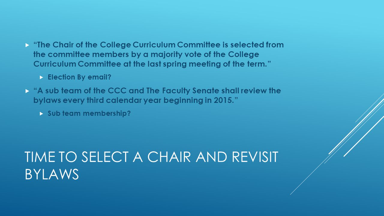 TIME TO SELECT A CHAIR AND REVISIT BYLAWS  The Chair of the College Curriculum Committee is selected from the committee members by a majority vote of the College Curriculum Committee at the last spring meeting of the term.  Election By email.