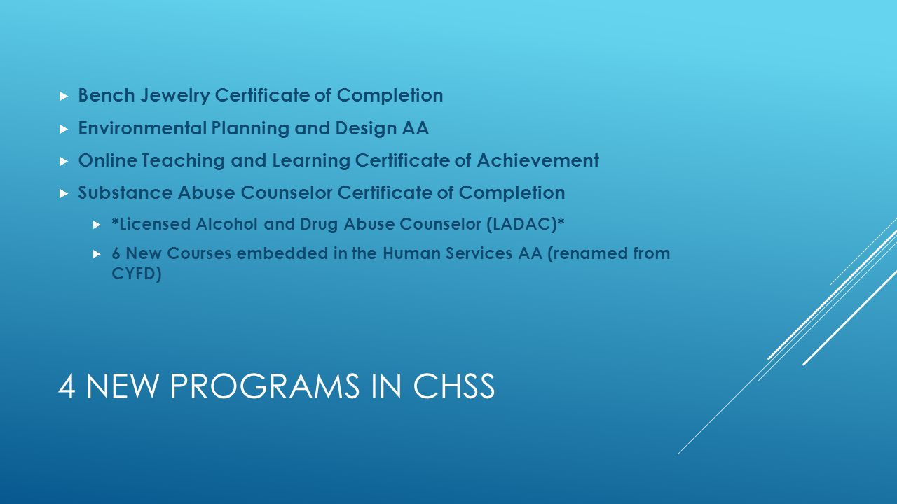 4 NEW PROGRAMS IN CHSS  Bench Jewelry Certificate of Completion  Environmental Planning and Design AA  Online Teaching and Learning Certificate of Achievement  Substance Abuse Counselor Certificate of Completion  *Licensed Alcohol and Drug Abuse Counselor (LADAC)*  6 New Courses embedded in the Human Services AA (renamed from CYFD)