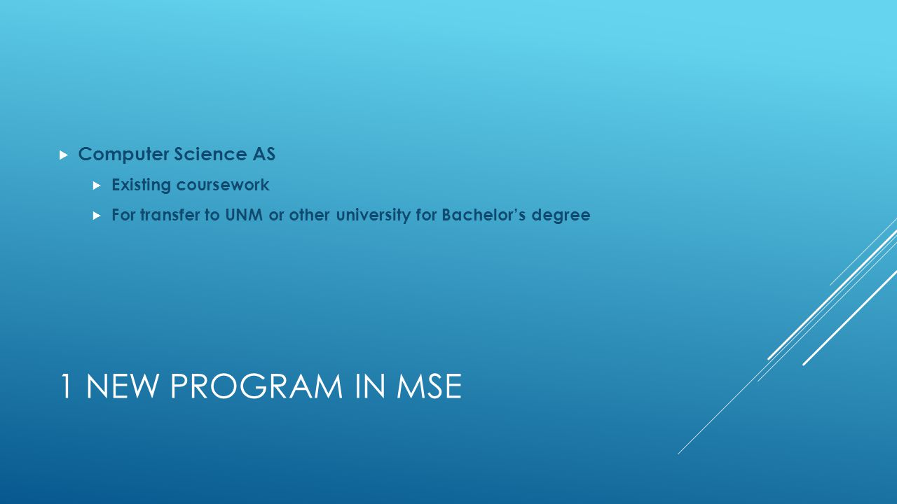 1 NEW PROGRAM IN MSE  Computer Science AS  Existing coursework  For transfer to UNM or other university for Bachelor's degree