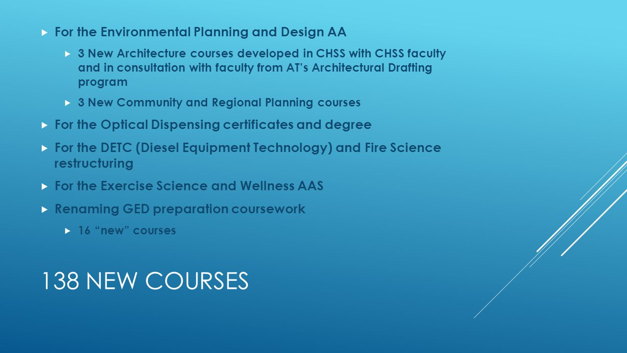 138 NEW COURSES  For the Environmental Planning and Design AA  3 New Architecture courses developed in CHSS with CHSS faculty and in consultation with faculty from AT's Architectural Drafting program  3 New Community and Regional Planning courses  For the Optical Dispensing certificates and degree  For the DETC (Diesel Equipment Technology) and Fire Science restructuring  For the Exercise Science and Wellness AAS  Renaming GED preparation coursework  16 new courses
