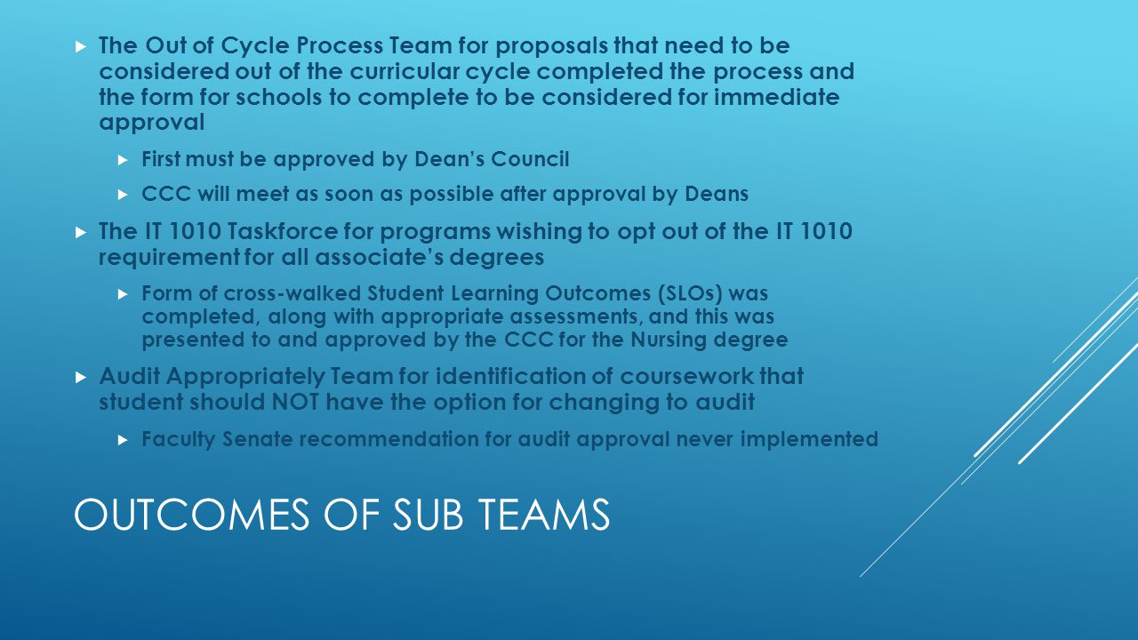 OUTCOMES OF SUB TEAMS  The Out of Cycle Process Team for proposals that need to be considered out of the curricular cycle completed the process and the form for schools to complete to be considered for immediate approval  First must be approved by Dean's Council  CCC will meet as soon as possible after approval by Deans  The IT 1010 Taskforce for programs wishing to opt out of the IT 1010 requirement for all associate's degrees  Form of cross-walked Student Learning Outcomes (SLOs) was completed, along with appropriate assessments, and this was presented to and approved by the CCC for the Nursing degree  Audit Appropriately Team for identification of coursework that student should NOT have the option for changing to audit  Faculty Senate recommendation for audit approval never implemented