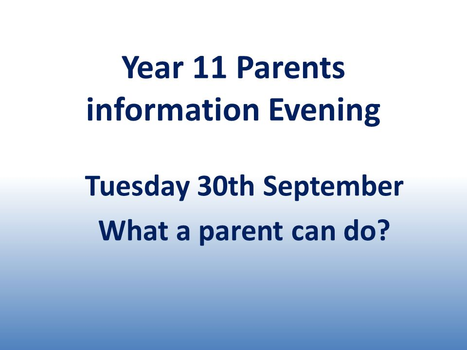 Year 11 Parents information Evening Tuesday 30th September What a parent can do