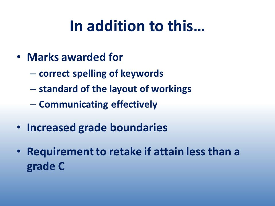 In addition to this… Marks awarded for – correct spelling of keywords – standard of the layout of workings – Communicating effectively Increased grade boundaries Requirement to retake if attain less than a grade C