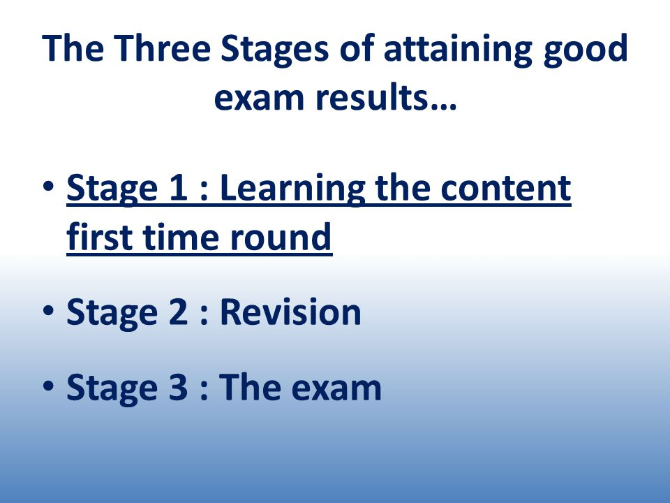 The Three Stages of attaining good exam results… Stage 1 : Learning the content first time round Stage 2 : Revision Stage 3 : The exam