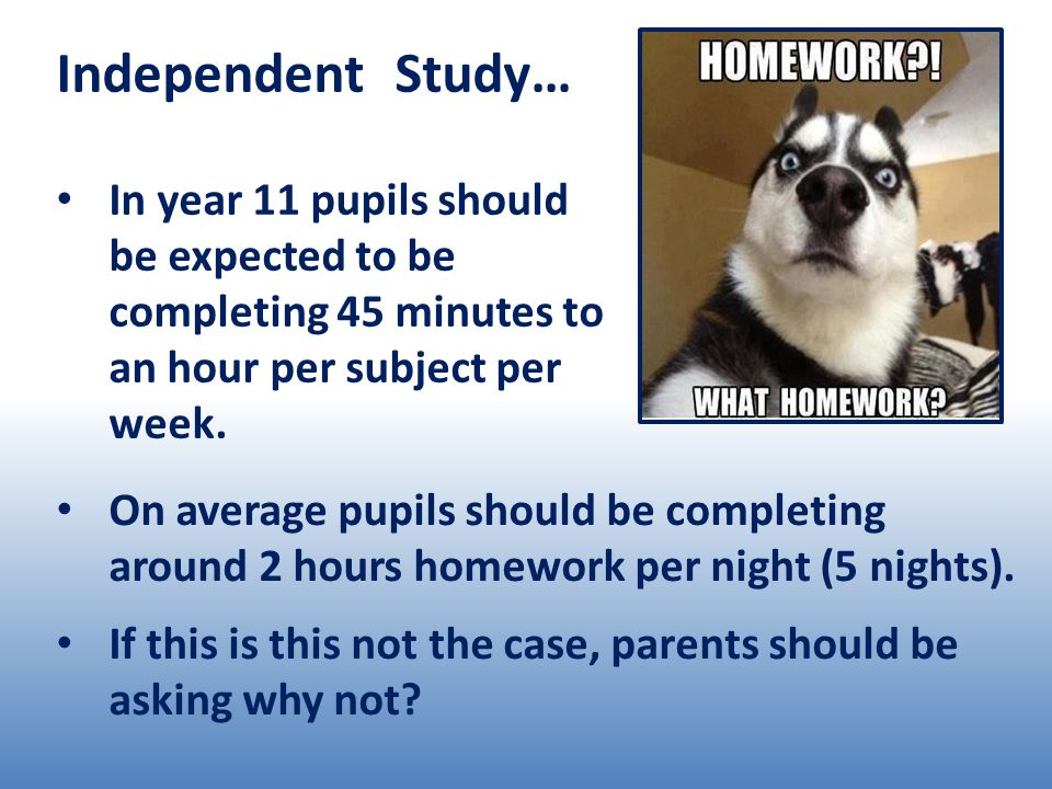 Independent Study… In year 11 pupils should be expected to be completing 45 minutes to an hour per subject per week.