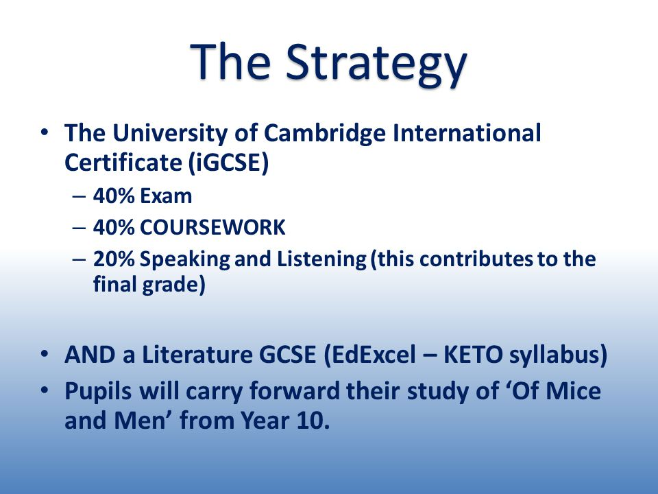 The University of Cambridge International Certificate (iGCSE) – 40% Exam – 40% COURSEWORK – 20% Speaking and Listening (this contributes to the final grade) AND a Literature GCSE (EdExcel – KETO syllabus) Pupils will carry forward their study of 'Of Mice and Men' from Year 10.