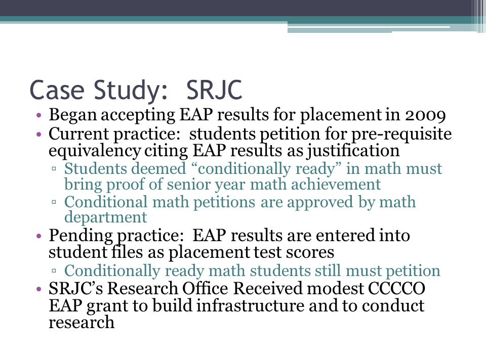 Case Study: SRJC Began accepting EAP results for placement in 2009 Current practice: students petition for pre-requisite equivalency citing EAP results as justification ▫Students deemed conditionally ready in math must bring proof of senior year math achievement ▫Conditional math petitions are approved by math department Pending practice: EAP results are entered into student files as placement test scores ▫Conditionally ready math students still must petition SRJC's Research Office Received modest CCCCO EAP grant to build infrastructure and to conduct research