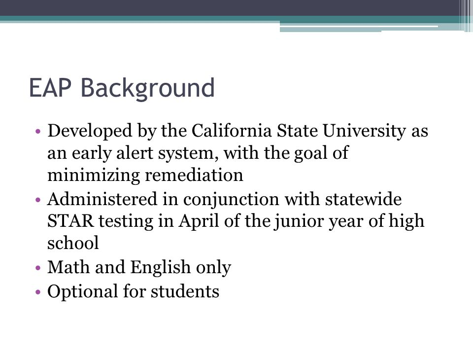 EAP Background Developed by the California State University as an early alert system, with the goal of minimizing remediation Administered in conjunction with statewide STAR testing in April of the junior year of high school Math and English only Optional for students