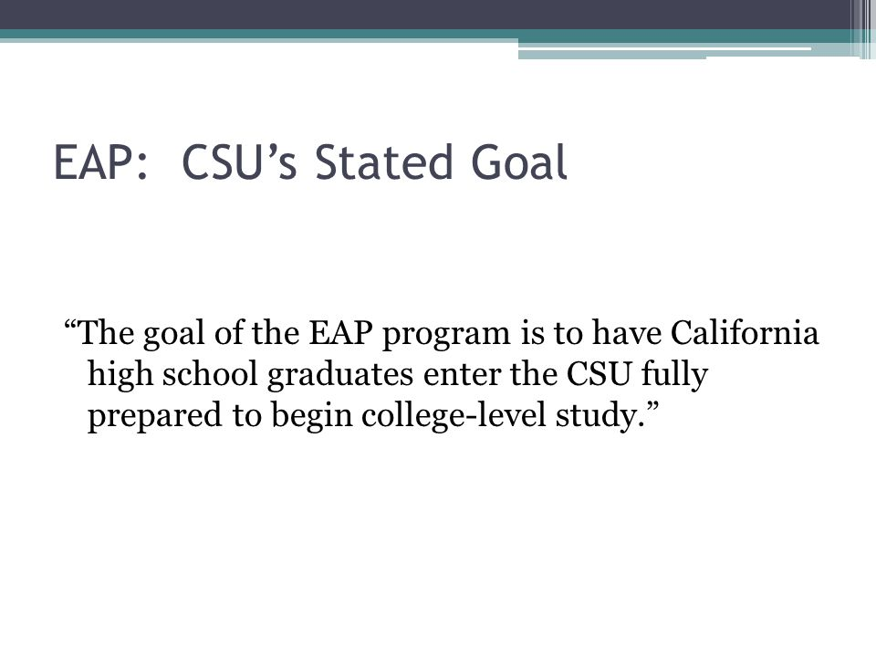 EAP English Includes multiple choice questions and a writing sample Results: students are deemed either 1. ready for college level work, or 2. not yet ready A designation of ready places students into Freshman composition at any CSU No need for students to take CSU placement test