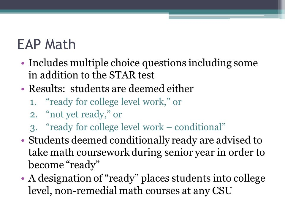 EAP Math Includes multiple choice questions including some in addition to the STAR test Results: students are deemed either 1. ready for college level work, or 2. not yet ready, or 3. ready for college level work – conditional Students deemed conditionally ready are advised to take math coursework during senior year in order to become ready A designation of ready places students into college level, non-remedial math courses at any CSU