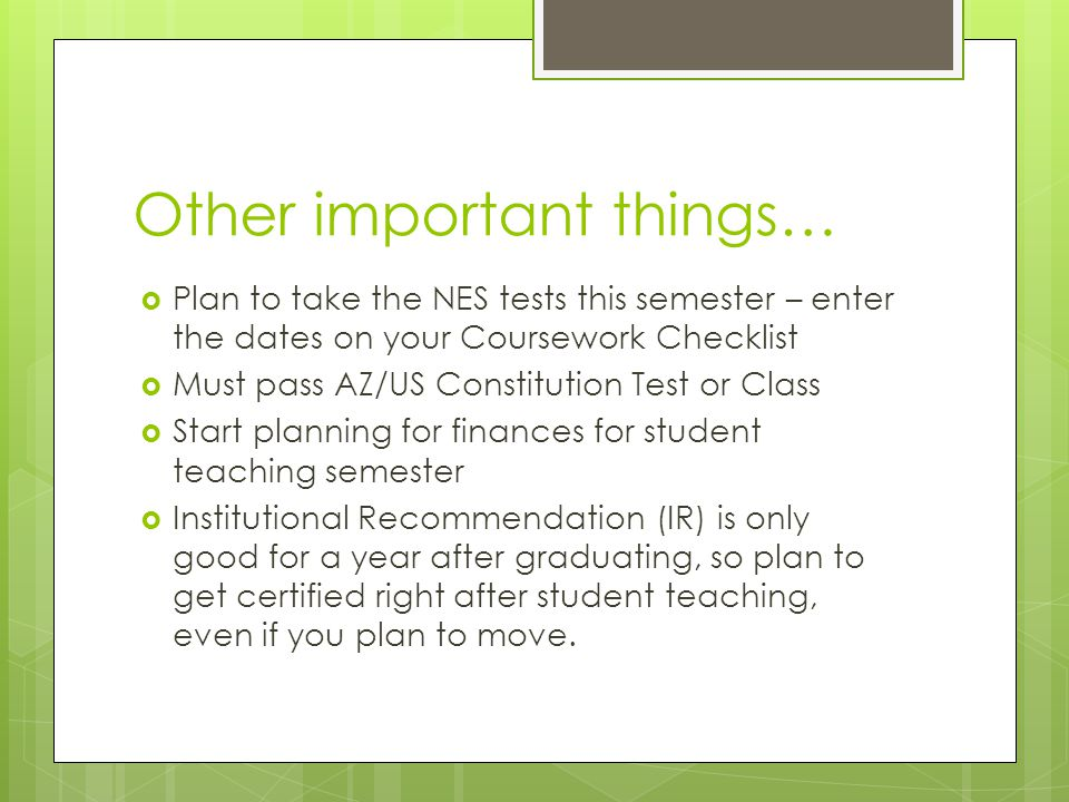 Other important things…  Plan to take the NES tests this semester – enter the dates on your Coursework Checklist  Must pass AZ/US Constitution Test or Class  Start planning for finances for student teaching semester  Institutional Recommendation (IR) is only good for a year after graduating, so plan to get certified right after student teaching, even if you plan to move.