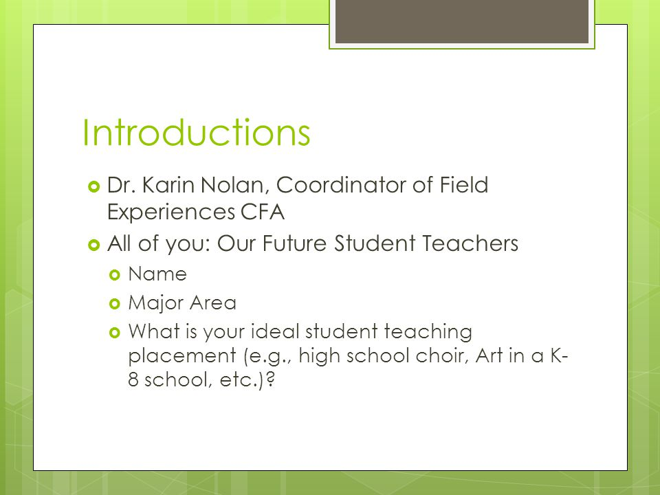 Introductions  Dr. Karin Nolan, Coordinator of Field Experiences CFA  All of you: Our Future Student Teachers  Name  Major Area  What is your ide