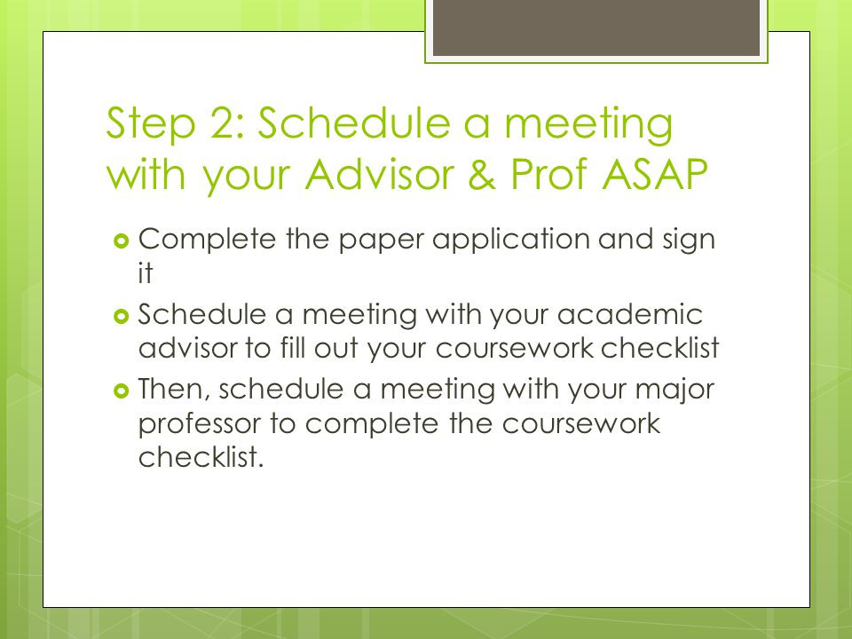 Step 2: Schedule a meeting with your Advisor & Prof ASAP  Complete the paper application and sign it  Schedule a meeting with your academic advisor to fill out your coursework checklist  Then, schedule a meeting with your major professor to complete the coursework checklist.