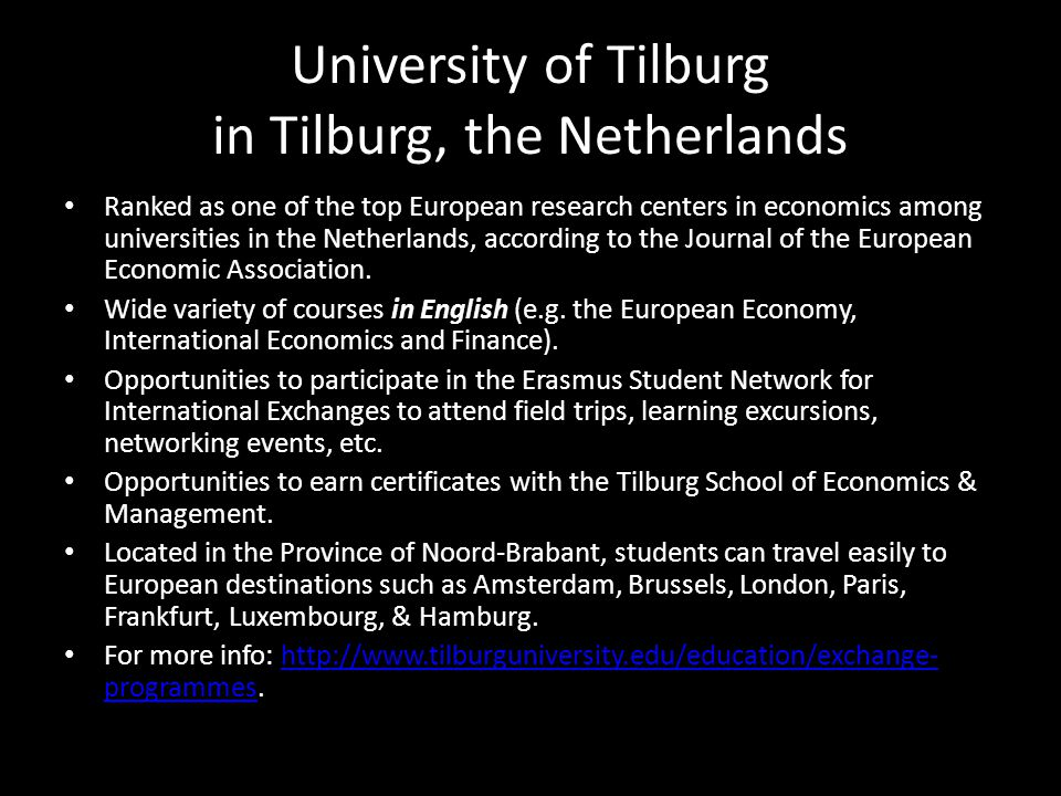 University of Tilburg in Tilburg, the Netherlands Ranked as one of the top European research centers in economics among universities in the Netherlands, according to the Journal of the European Economic Association.
