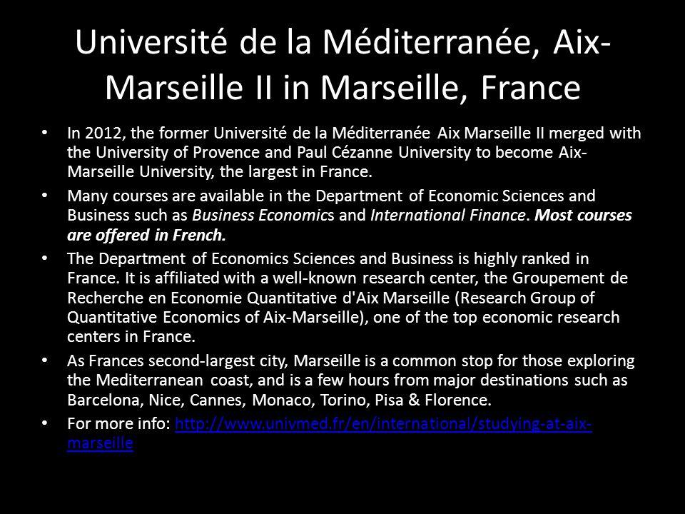 Université de la Méditerranée, Aix- Marseille II in Marseille, France In 2012, the former Université de la Méditerranée Aix Marseille II merged with the University of Provence and Paul Cézanne University to become Aix- Marseille University, the largest in France.