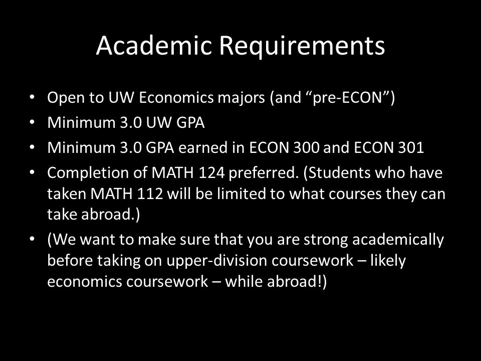 Academic Requirements Open to UW Economics majors (and pre-ECON ) Minimum 3.0 UW GPA Minimum 3.0 GPA earned in ECON 300 and ECON 301 Completion of MATH 124 preferred.