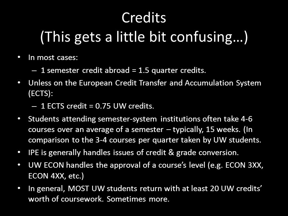 Credits (This gets a little bit confusing…) In most cases: – 1 semester credit abroad = 1.5 quarter credits.