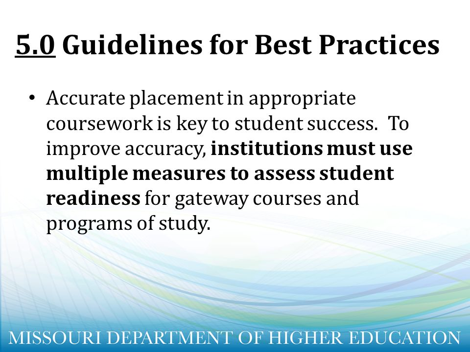 5.0Guidelines for Best Practices Accurate placement in appropriate coursework is key to student success. To improve accuracy, institutions must use mu