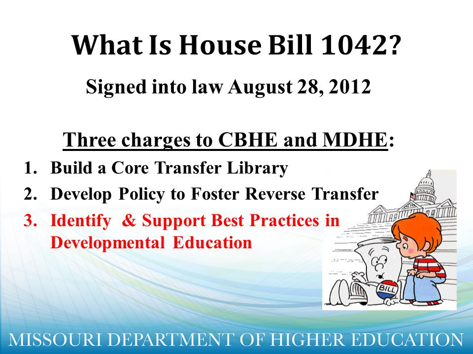Signed into law August 28, 2012 Three charges to CBHE and MDHE: 1.Build a Core Transfer Library 2.Develop Policy to Foster Reverse Transfer 3.Identify