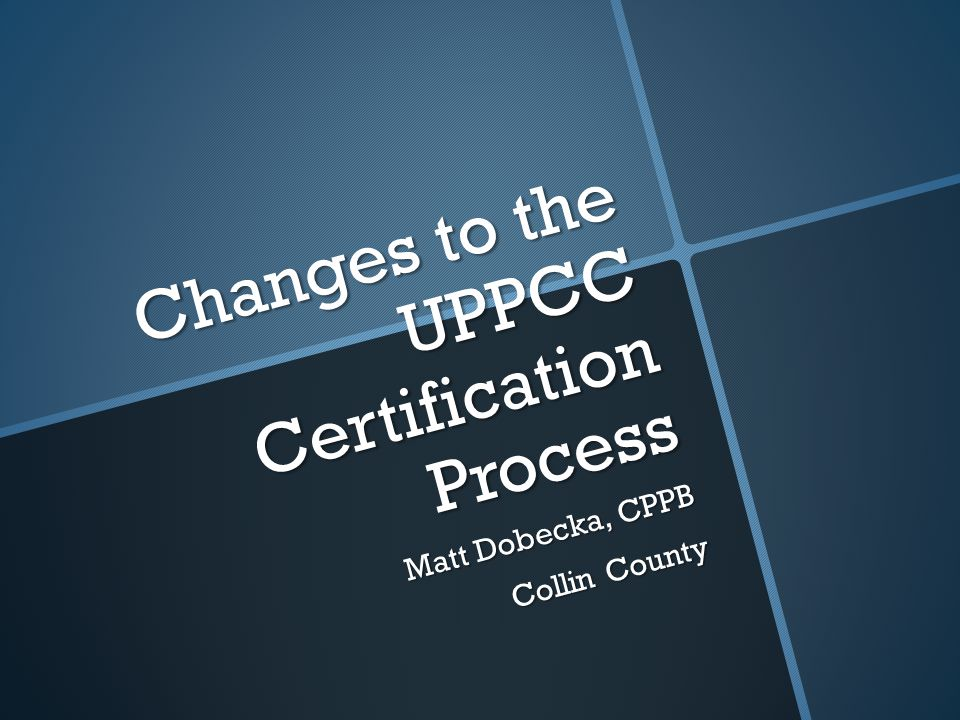 Changes to the UPPCC Certification Process Matt Dobecka, CPPB Collin County