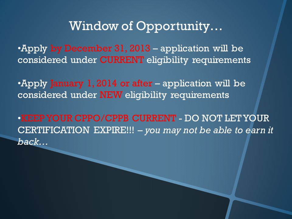 Window of Opportunity… Apply by December 31, 2013 – application will be considered under CURRENT eligibility requirements Apply January 1, 2014 or after – application will be considered under NEW eligibility requirements KEEP YOUR CPPO/CPPB CURRENT - DO NOT LET YOUR CERTIFICATION EXPIRE!!.