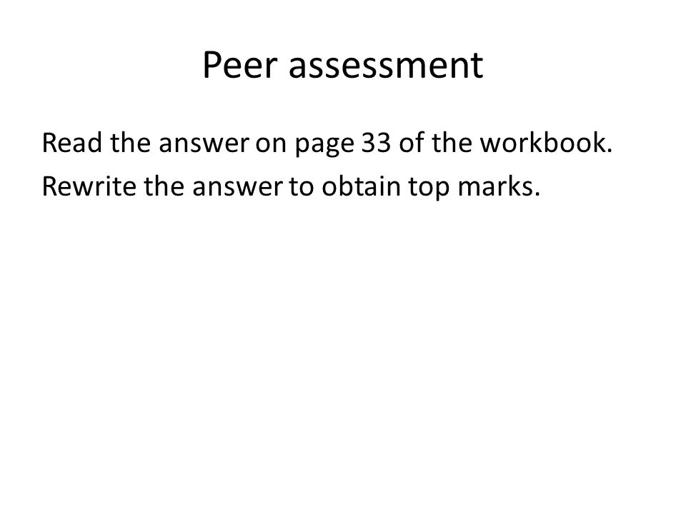 Peer assessment Read the answer on page 33 of the workbook. Rewrite the answer to obtain top marks.