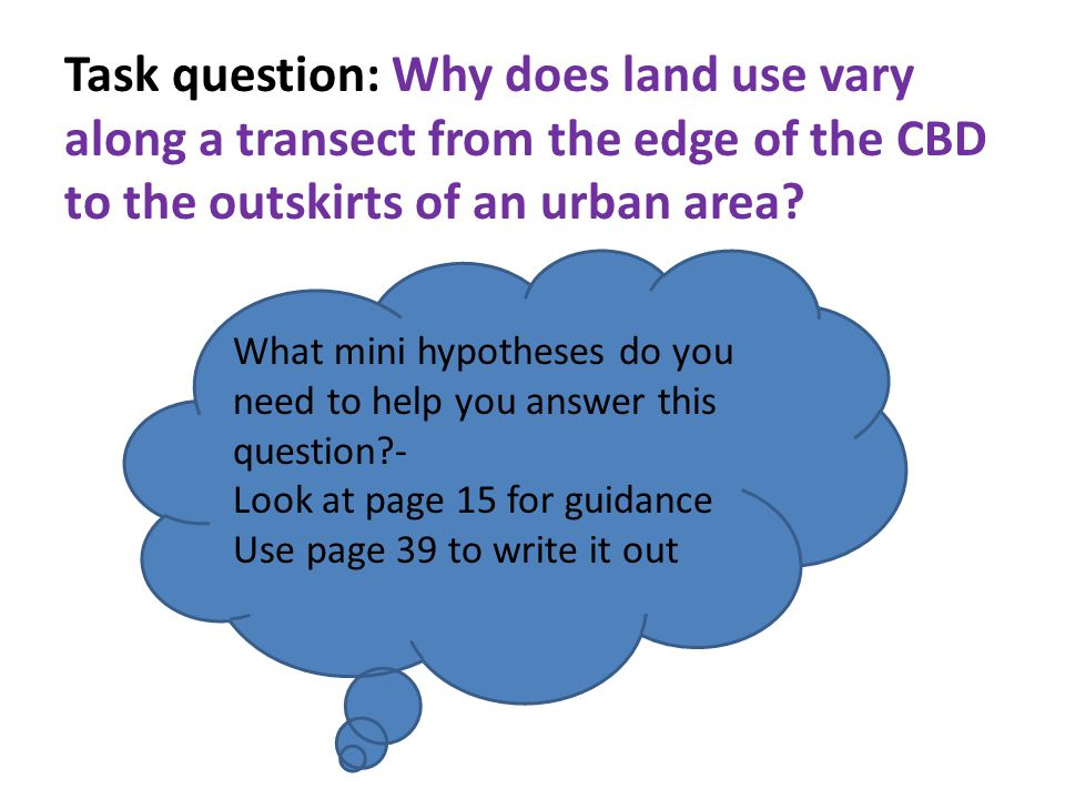 Task question: Why does land use vary along a transect from the edge of the CBD to the outskirts of an urban area.