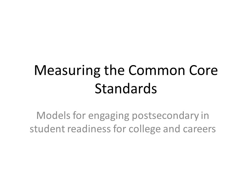 Measuring the Common Core Standards Models for engaging postsecondary in student readiness for college and careers