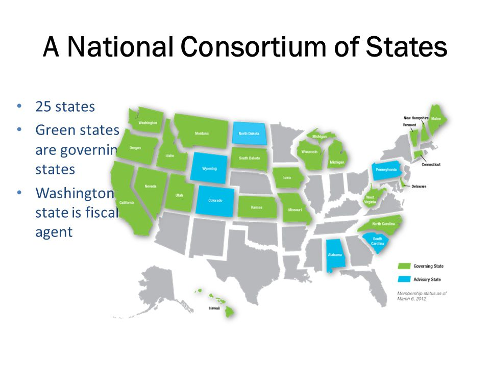 A National Consortium of States 25 states Green states are governing states Washington state is fiscal agent