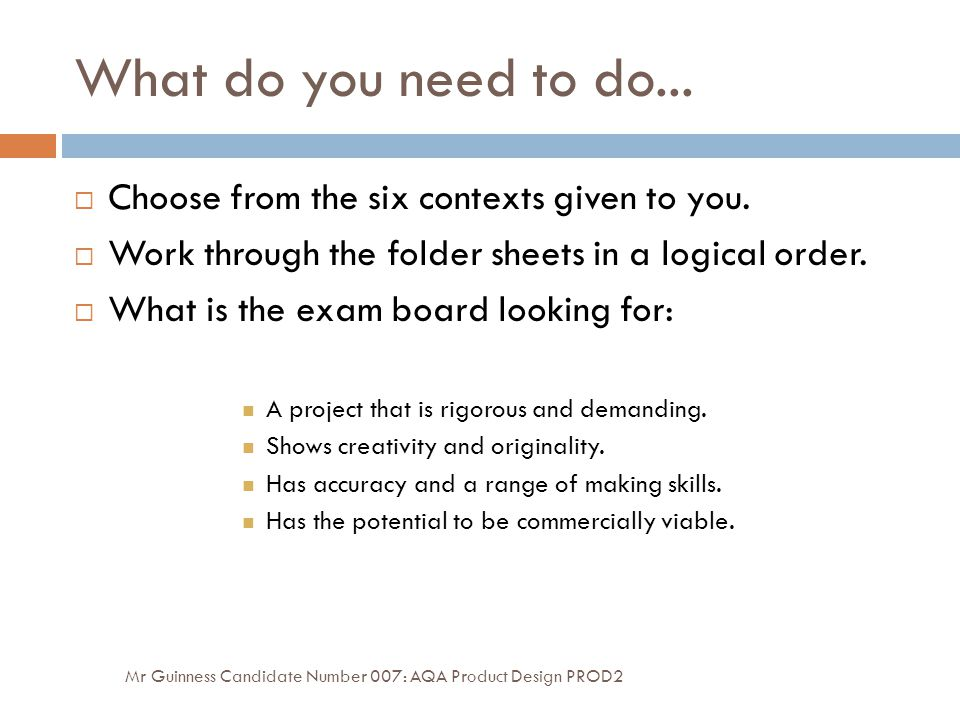 What do you need to do... Mr Guinness Candidate Number 007: AQA Product Design PROD2  Choose from the six contexts given to you.  Work through the f