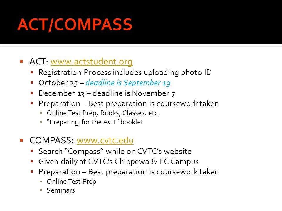  ACT: www.actstudent.orgwww.actstudent.org  Registration Process includes uploading photo ID  October 25 – deadline is September 19  December 13 –