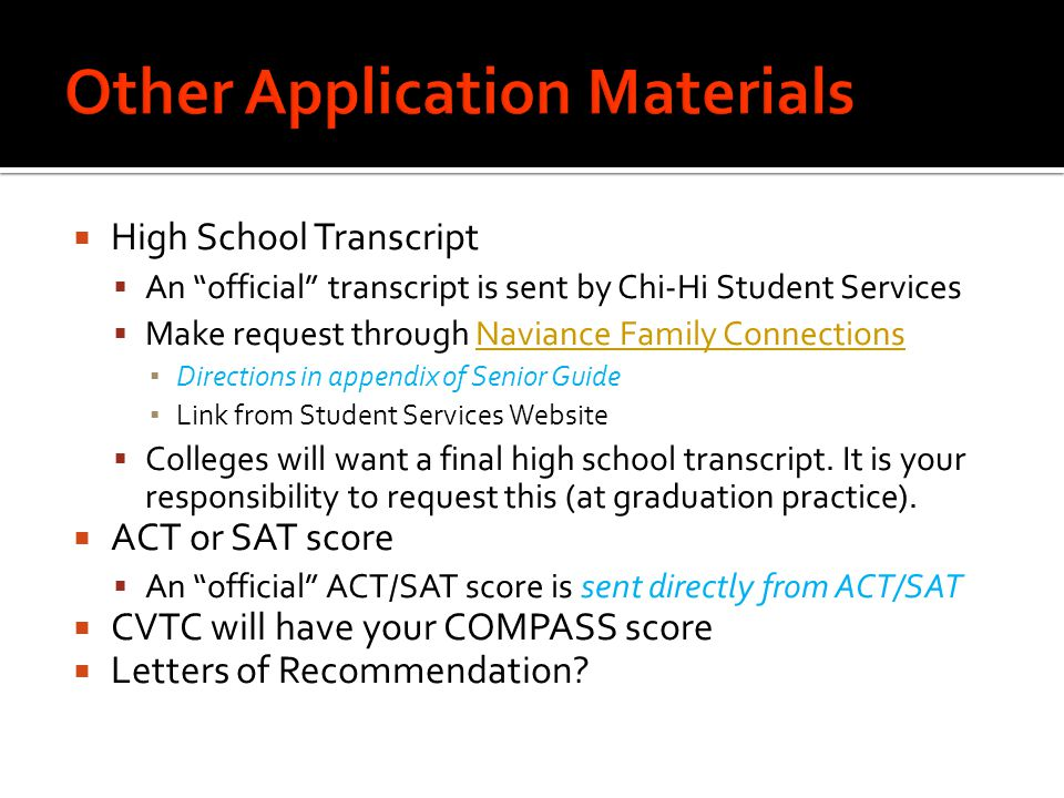  High School Transcript  An official transcript is sent by Chi-Hi Student Services  Make request through Naviance Family ConnectionsNaviance Family Connections ▪ Directions in appendix of Senior Guide ▪ Link from Student Services Website  Colleges will want a final high school transcript.