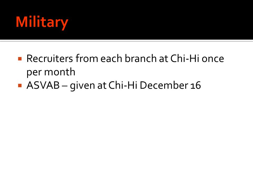  Recruiters from each branch at Chi-Hi once per month  ASVAB – given at Chi-Hi December 16
