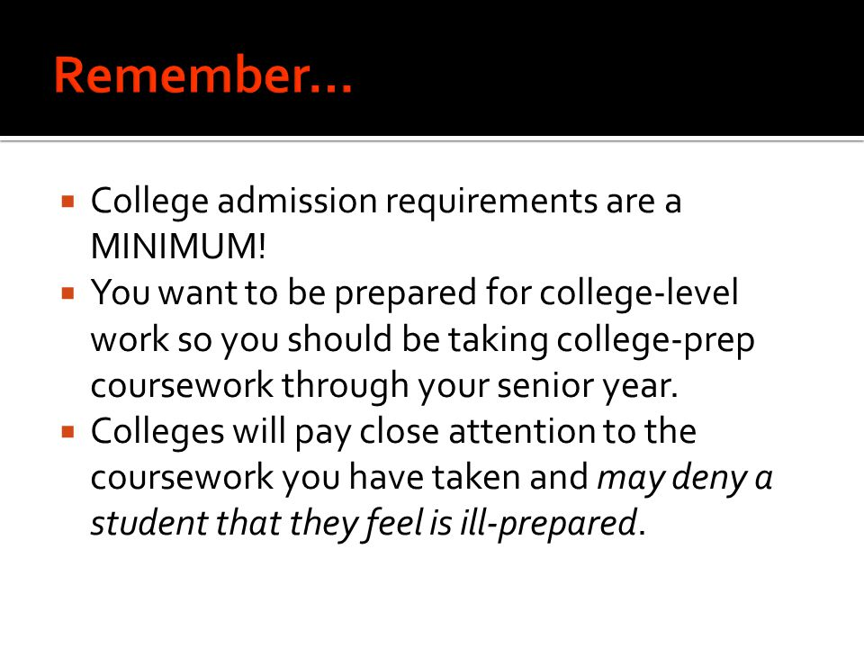  College admission requirements are a MINIMUM!  You want to be prepared for college-level work so you should be taking college-prep coursework throu
