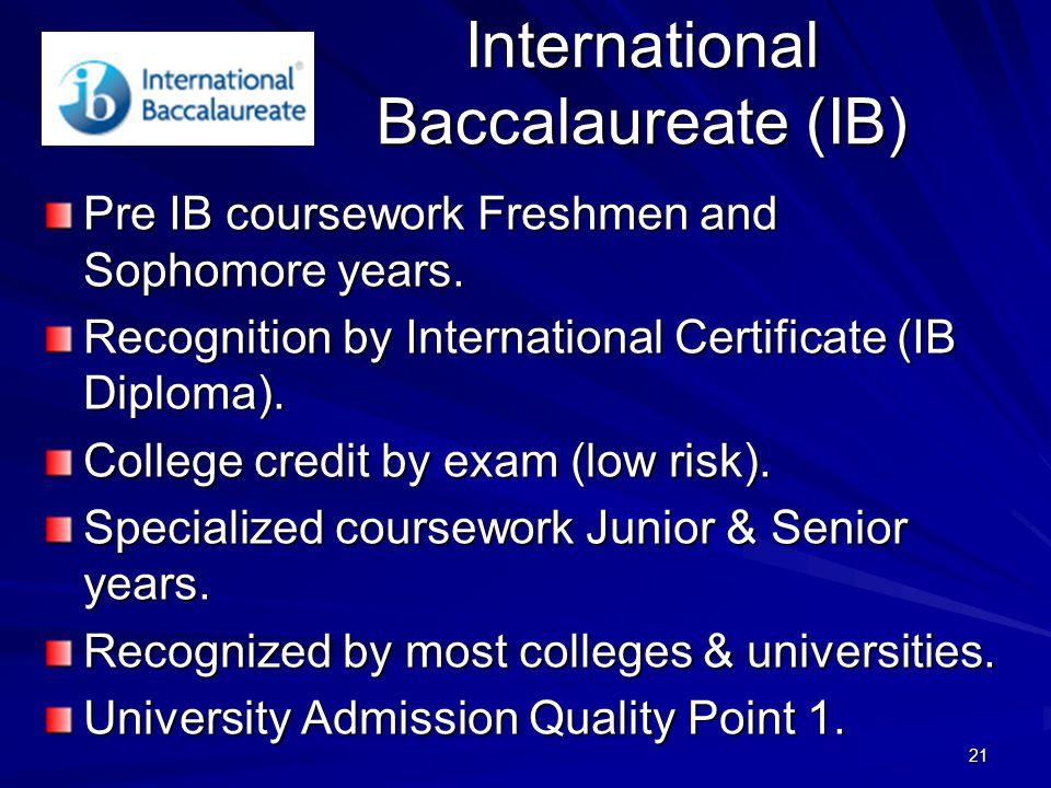 21 International Baccalaureate (IB) Pre IB coursework Freshmen and Sophomore years.