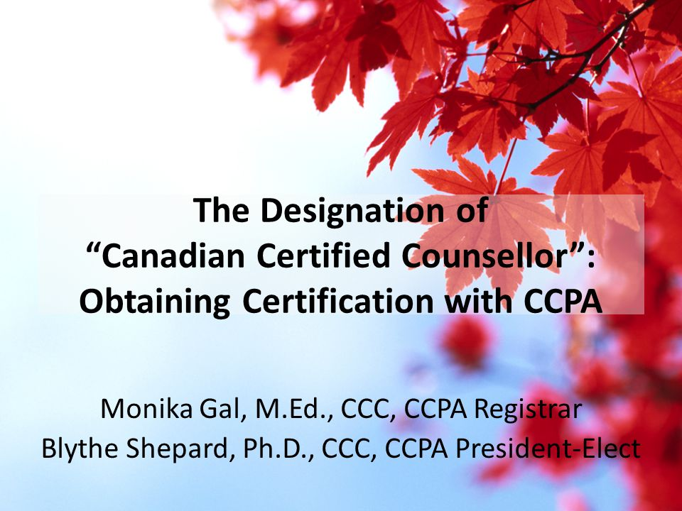 "The Designation of ""Canadian Certified Counsellor"": Obtaining Certification with CCPA Monika Gal, M.Ed., CCC, CCPA Registrar Blythe Shepard, Ph.D., CC"