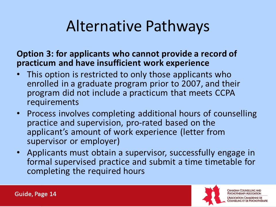 Alternative Pathways Option 3: for applicants who cannot provide a record of practicum and have insufficient work experience This option is restricted to only those applicants who enrolled in a graduate program prior to 2007, and their program did not include a practicum that meets CCPA requirements Process involves completing additional hours of counselling practice and supervision, pro-rated based on the applicant's amount of work experience (letter from supervisor or employer) Applicants must obtain a supervisor, successfully engage in formal supervised practice and submit a time timetable for completing the required hours Guide, Page 14